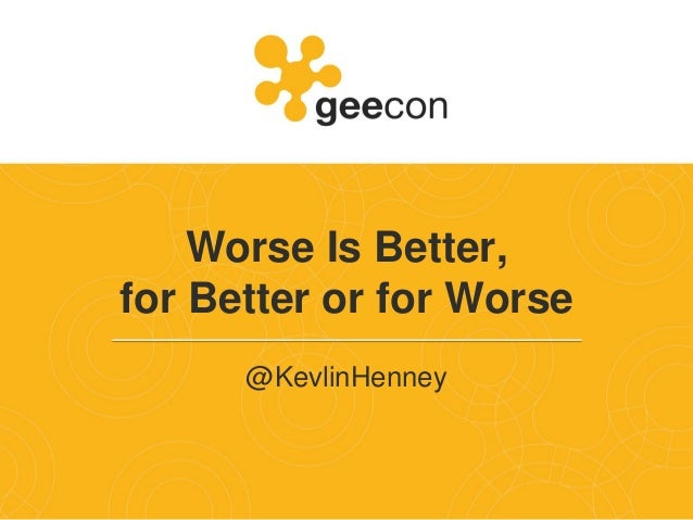 Worse Is Better, for Better or for Worse @KevlinHenney