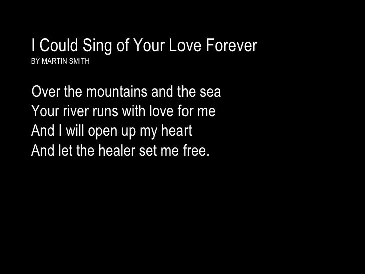 I Could Sing of Your Love Forever   BY MARTIN SMITH <ul><li>Over the mountains and the sea  Your river runs with love for ...
