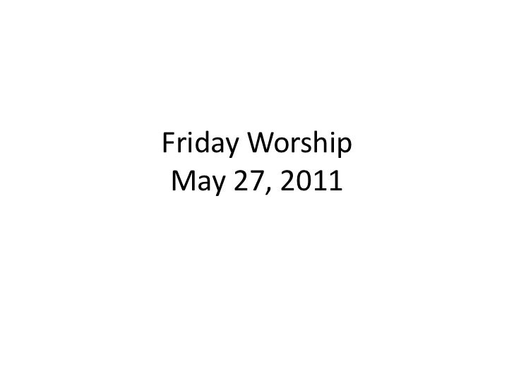 Friday Worship May 27, 2011