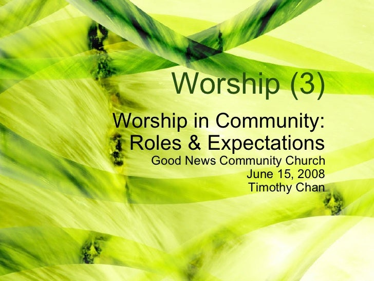 Worship (3) Worship in Community: Roles & Expectations Good News Community Church June 15, 2008 Timothy Chan