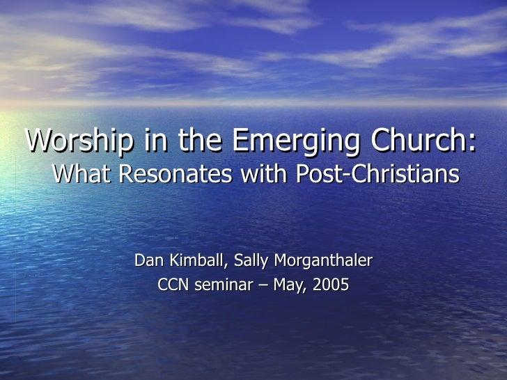 Worship in the Emerging Church:  What Resonates with Post-Christians Dan Kimball, Sally Morganthaler CCN seminar – May, 2005