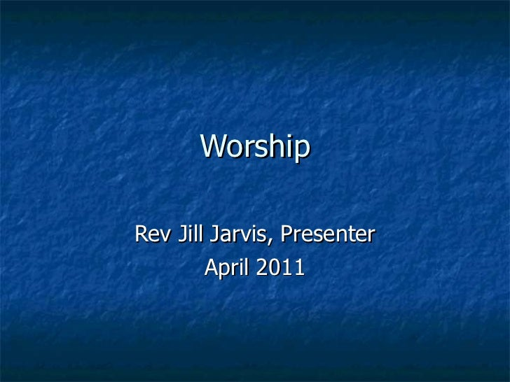 Worship Rev Jill Jarvis, Presenter April 2011