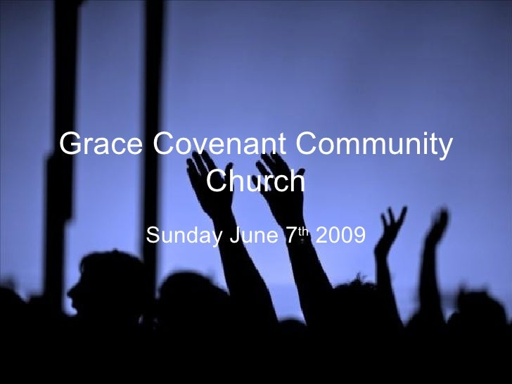 Grace Covenant Community Church Sunday June 7 th  2009