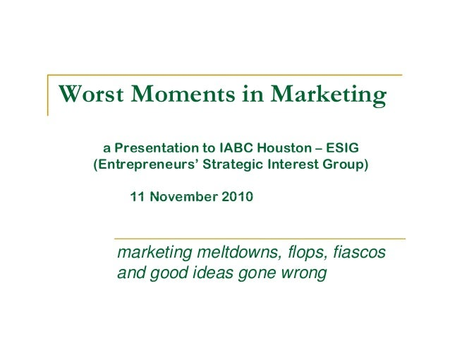 Worst Moments in Marketing a Presentation to IABC Houston – ESIGa Presentation to IABC Houston ESIG (Entrepreneurs' Strate...