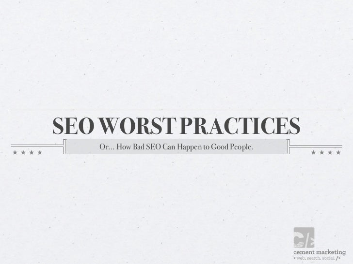 SEO WORST PRACTICES   Or... How Bad SEO Can Happen to Good People.