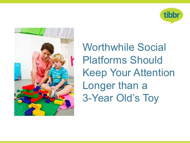 Worthwhile SocialPlatforms ShouldKeep Your AttentionLonger than a3-Year Old's Toy