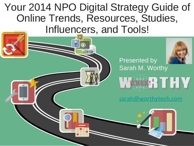 Your 2014 NPO Digital Strategy Guide of Online Trends, Resources, Studies, Influencers, and Tools! Presented by Sarah M. W...