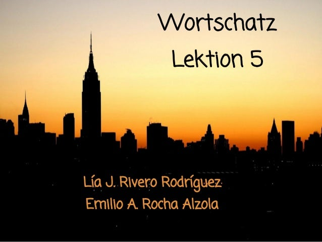Wortschatz              Lektion 5Lía J. Rivero RodríguezEmilio A. Rocha Alzola