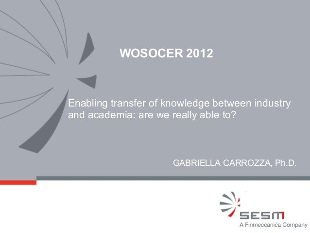 WOSOCER 2012Enabling transfer of knowledge between industryand academia: are we really able to?                      GABRI...