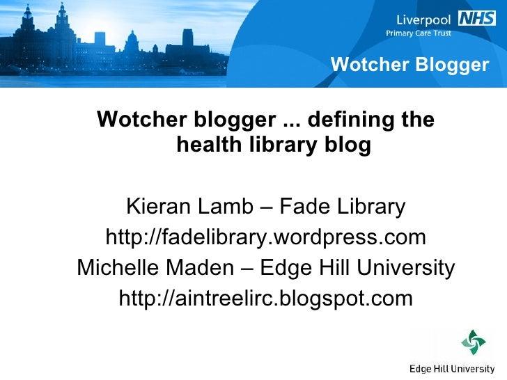 <ul><ul><li>Wotcher blogger ... defining the health library blog </li></ul></ul><ul><ul><li>Kieran Lamb – Fade Library </l...