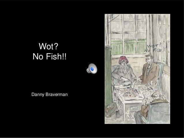 Wot?No Fish!!Danny Braverman