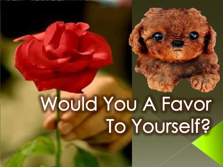 Would You A Favor To Yourself?<br />