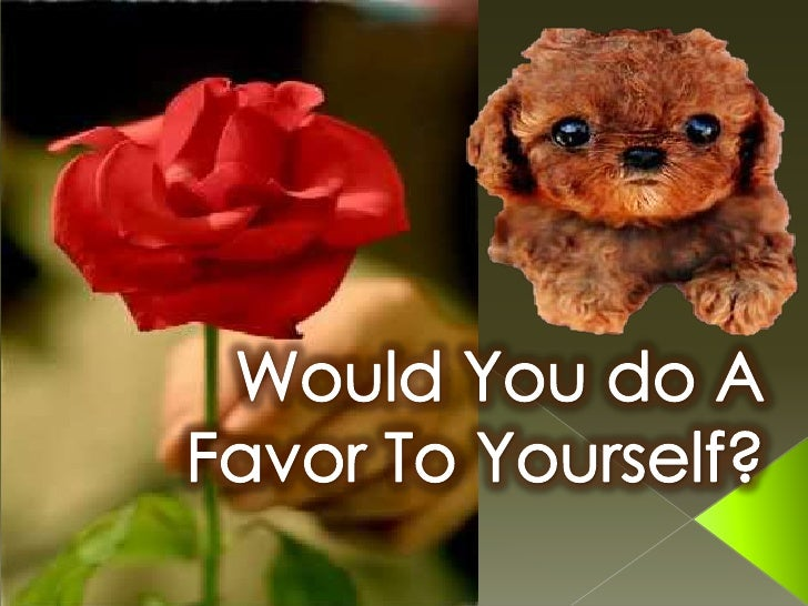 Would you do a favor to yourself?