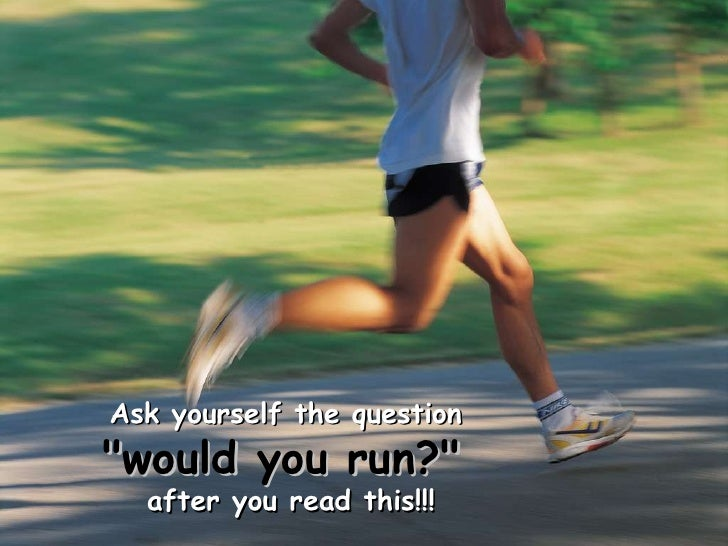 "Ask yourself the question   ""would you run?""   after you read this!!!"