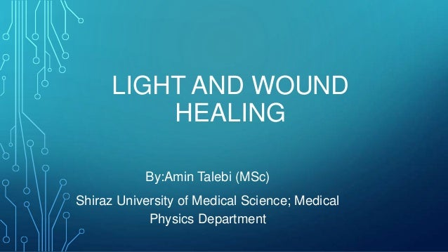LIGHT AND WOUND HEALING By:Amin Talebi (MSc) Shiraz University of Medical Science; Medical Physics Department
