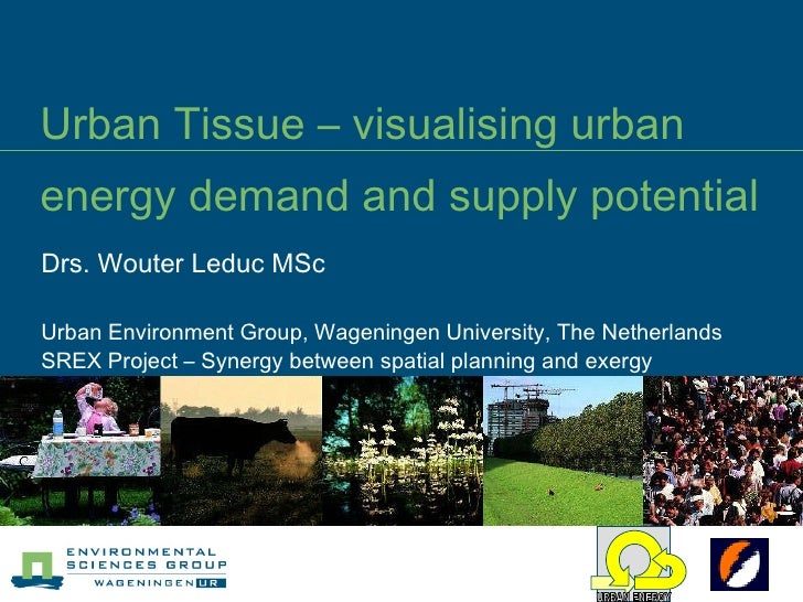 Urban Tissue – visualising urban energy demand and supply potential Drs. Wouter Leduc MSc Urban Environment Group, Wagenin...
