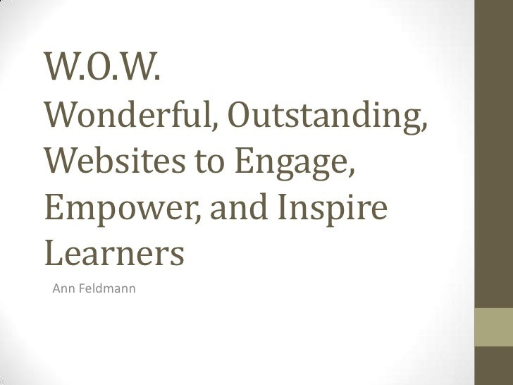 W.O.W.Wonderful, Outstanding,Websites to Engage,Empower, and InspireLearnersAnn Feldmann