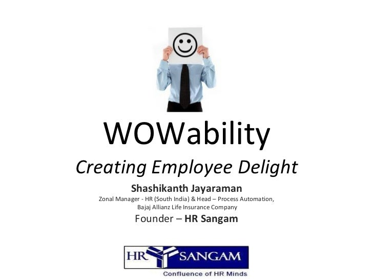 WOWability Creating Employee Delight Shashikanth Jayaraman Zonal Manager - HR (South India) & Head – Process Automation, B...