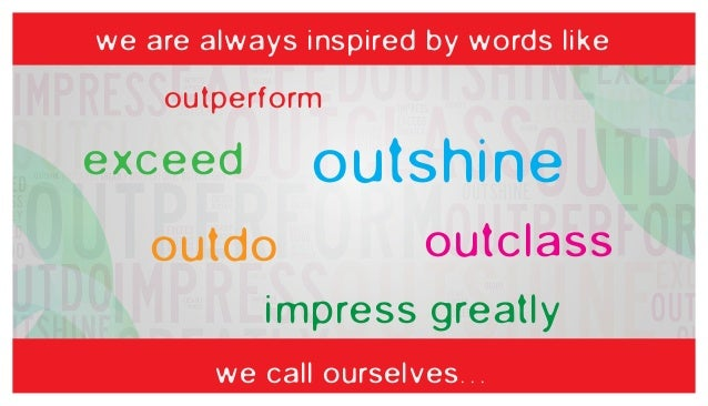 we are always inspired by words like  outperform  outshine  exceed  outdo  outclass  impress greatly we call ourselves...