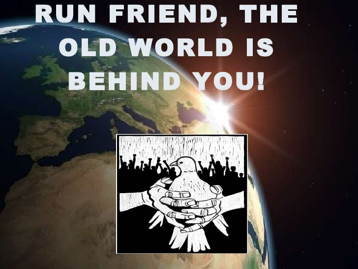 RUN FRIEND, THE  OLD WORLD IS   BEHIND YOU!