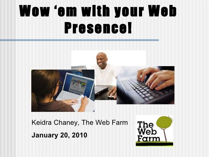 Wow 'em with your Web Presence! Keidra Chaney, The Web Farm January 20, 2010
