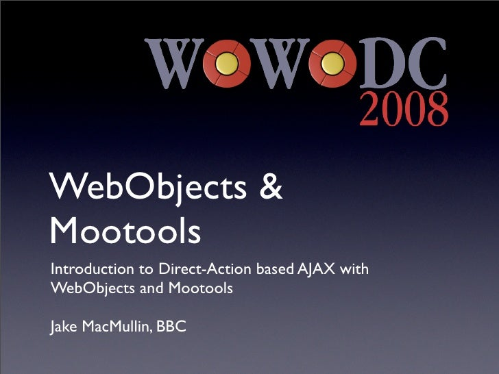 WebObjects &MootoolsIntroduction to Direct-Action based AJAX withWebObjects and MootoolsJake MacMullin, BBC