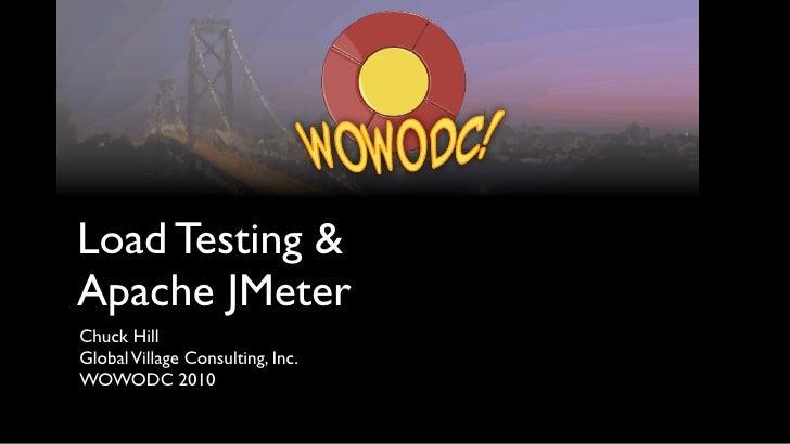 Load Testing &Apache JMeterChuck HillGlobal Village Consulting, Inc.WOWODC 2010