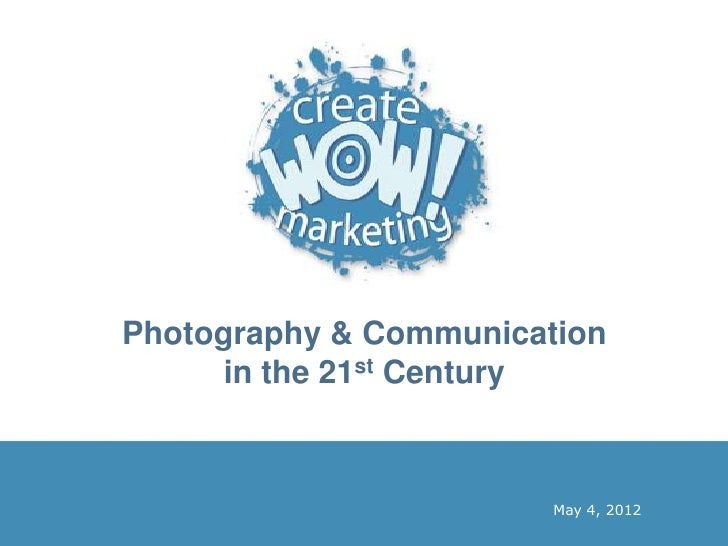 Photography & Communication      in the 21st Century                        May 4, 2012