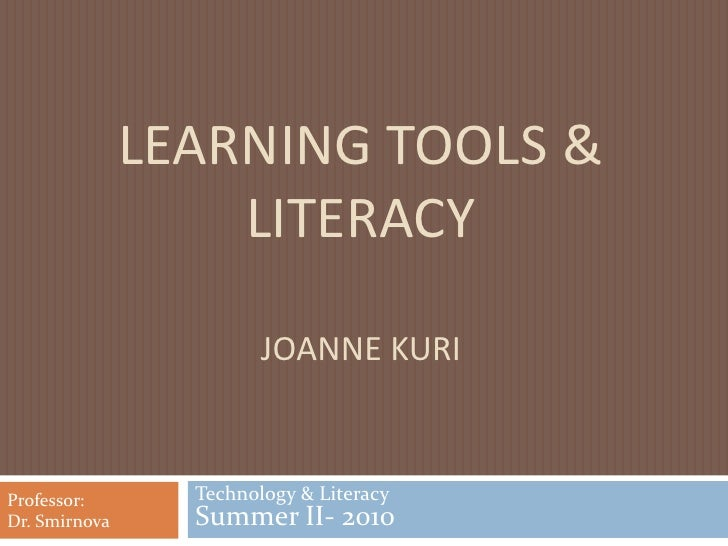 Learning tools & LiteracyJoanne Kuri<br />Technology & Literacy Summer II- 2010<br />Professor: <br />Dr. Smirnova<br />