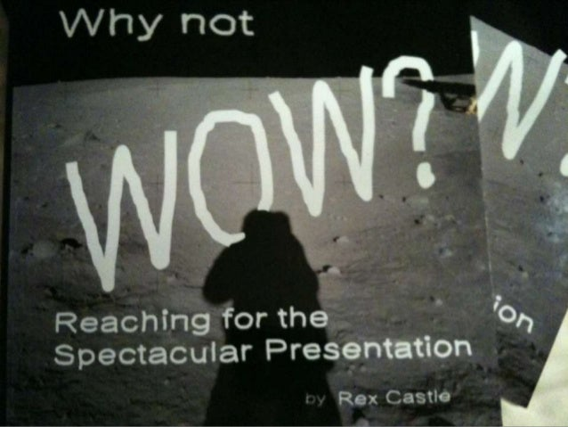 Why not WOW? Reaching for the Spectacular Presentation