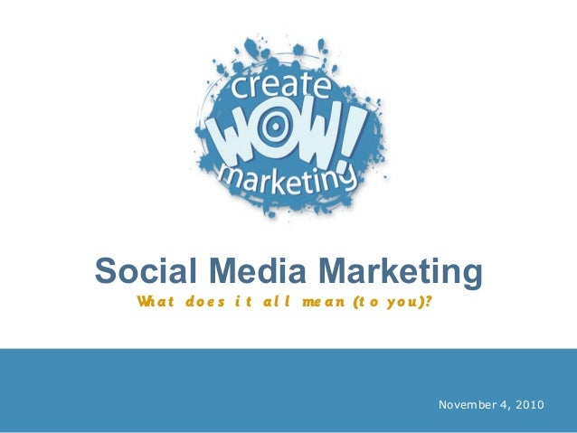 Social Media Marketing What do e s i t al l me an (t o yo u)? November 4, 2010