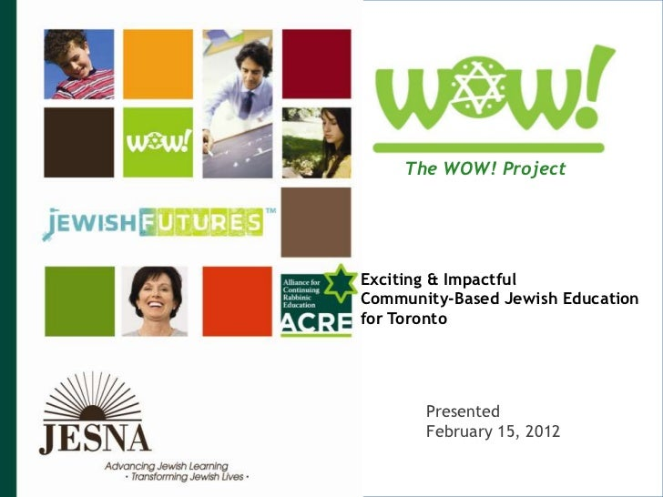 The WOW! ProjectExciting & ImpactfulCommunity-Based Jewish Educationfor Toronto       Presented       February 15, 2012   ...