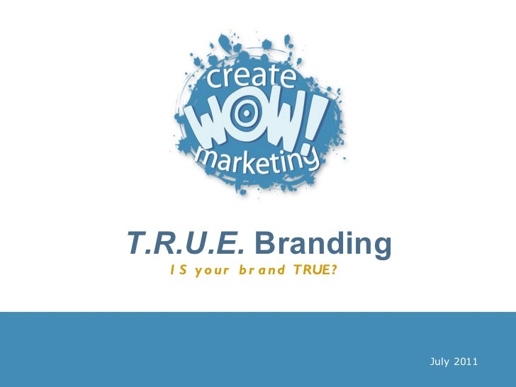 T.R.U.E.  Branding IS your brand TRUE?   July 2011