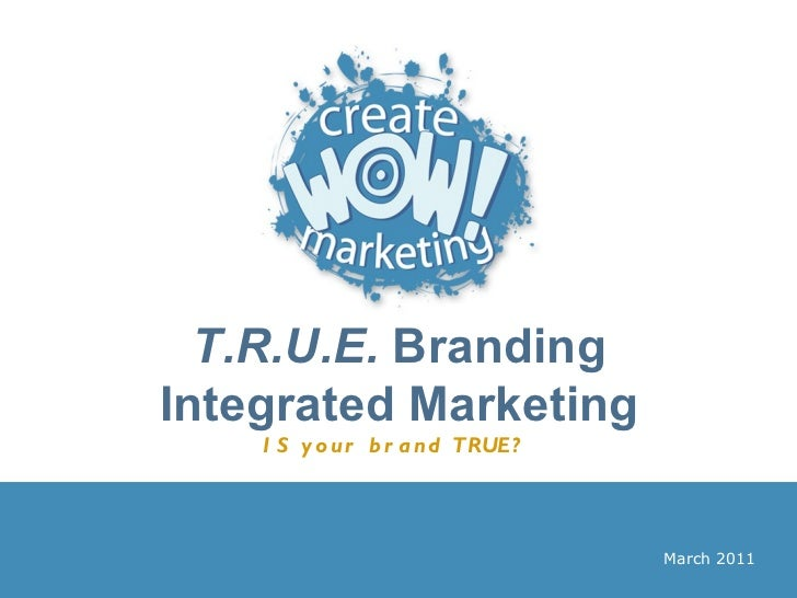 T.R.U.E.  Branding Integrated Marketing IS your brand TRUE?   March 2011