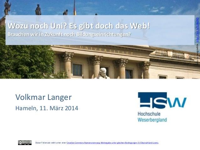 Volkmar Langer Hameln, 11. März 2014 Wozu noch Uni? Es gibt doch das Web! Brauchen wir in Zukunft noch Bildungseinrichtung...