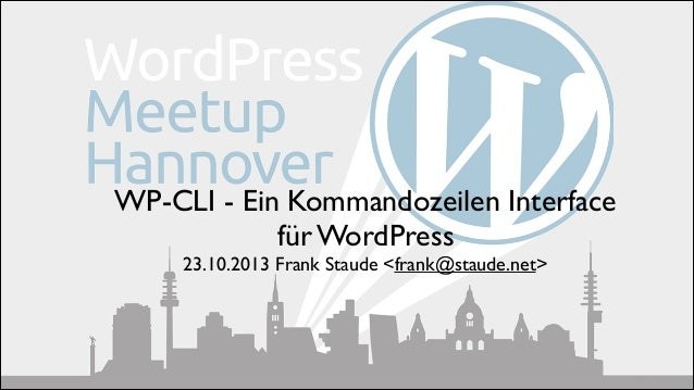 WP-CLI - Ein Kommandozeilen Interface 	  für WordPress 	  23.10.2013 Frank Staude <frank@staude.net>