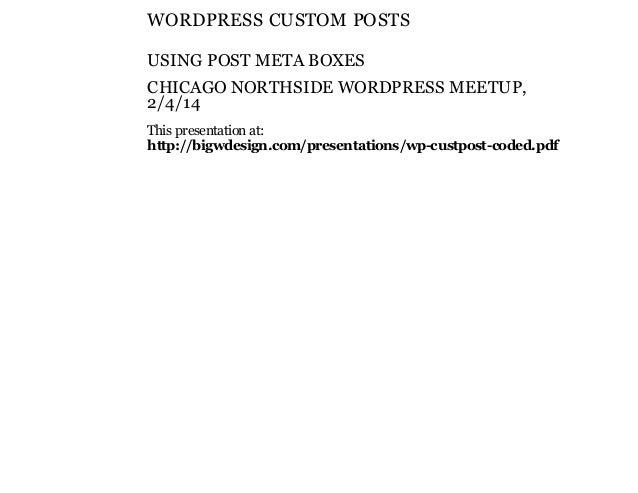 WORDPRESS CUSTOM POSTS USING POST META BOXES CHICAGO NORTHSIDE WORDPRESS MEETUP, 2/4/14 This presentation at: http://bigwd...
