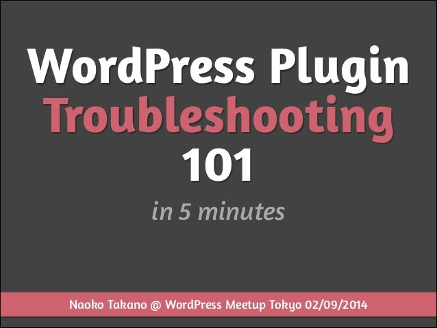 WordPress Plugin Troubleshooting 101 in 5 minutes  Naoko Takano @ WordPress Meetup Tokyo 02/09/2014