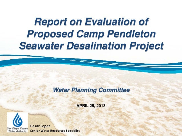 Report on Evaluation ofProposed Camp PendletonSeawater Desalination ProjectWater Planning CommitteeAPRIL 25, 2013Cesar Lop...