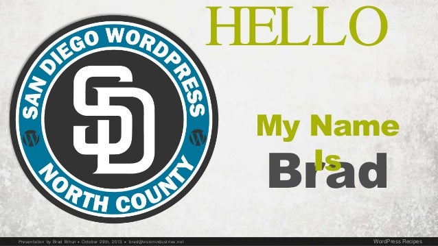Presentation by Brad Bihun  October 29th, 2013  brad@visionindustries.net WordPress Recipes HELLO Brad My Name Is