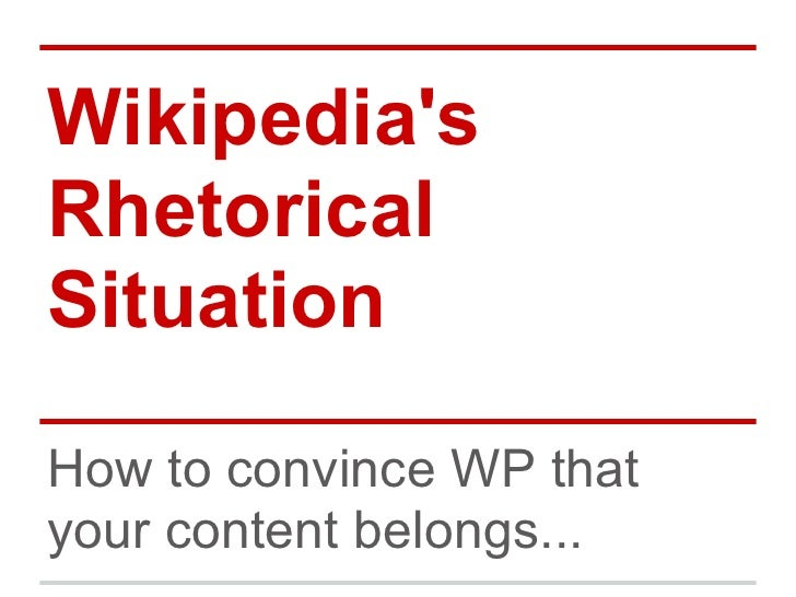 WikipediasRhetoricalSituationHow to convince WP thatyour content belongs...