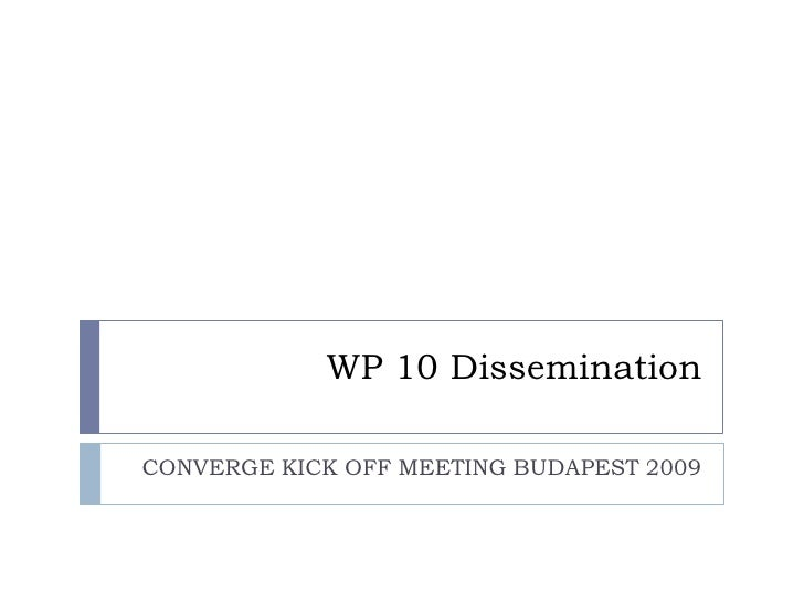 WP 10 Dissemination<br />CONVERGE KICK OFF MEETING BUDAPEST 2009<br />