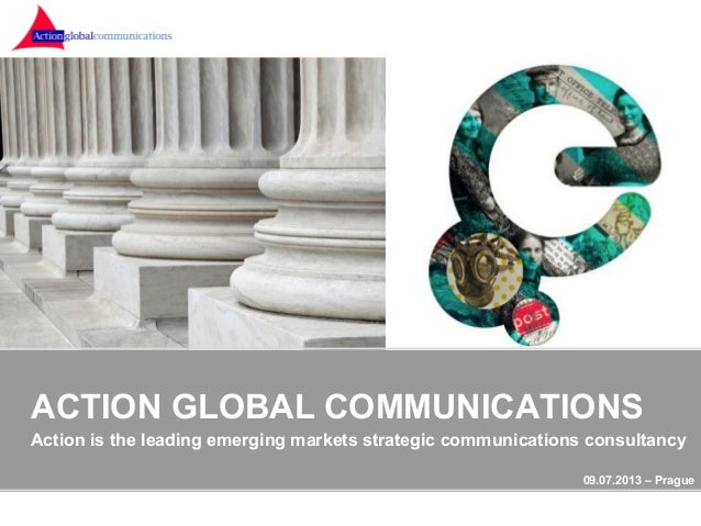 ACTION GLOBAL COMMUNICATIONS Action is the leading emerging markets strategic communications consultancy 09.07.2013 – Prag...