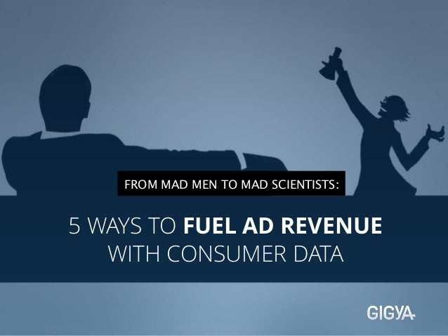 FROM MAD MEN TO MAD SCIENTISTS:  5 WAYS TO FUEL AD REVENUE  WITH CONSUMER DATA