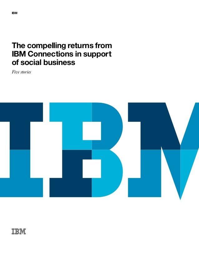IBM The compelling returns from IBM Connections in support of social business Five stories