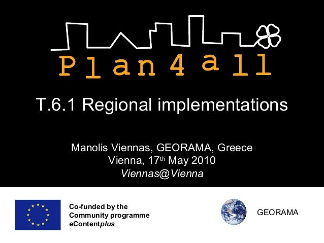Co-funded by the Community programme eContentplus T.6.1 Regional implementations Manolis Viennas, GEORAMA, Greece Vienna, ...