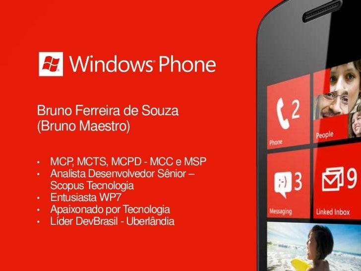 Bruno Ferreira de Souza(Bruno Maestro)• MCP, MCTS, MCPD - MCC e MSP• Analista Desenvolvedor Sênior –  Scopus Tecnologia• E...