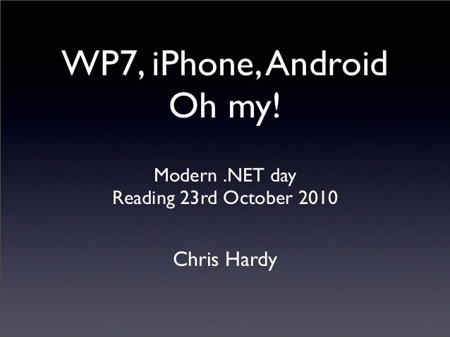 WP7, iPhone,Android Oh my! Chris Hardy Modern .NET day Reading 23rd October 2010