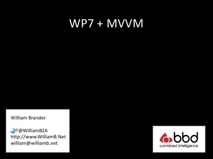 WP7 + MVVMWilliam Brander    @WilliamBZAhttp://www.WilliamB.Netwilliam@williamb.net
