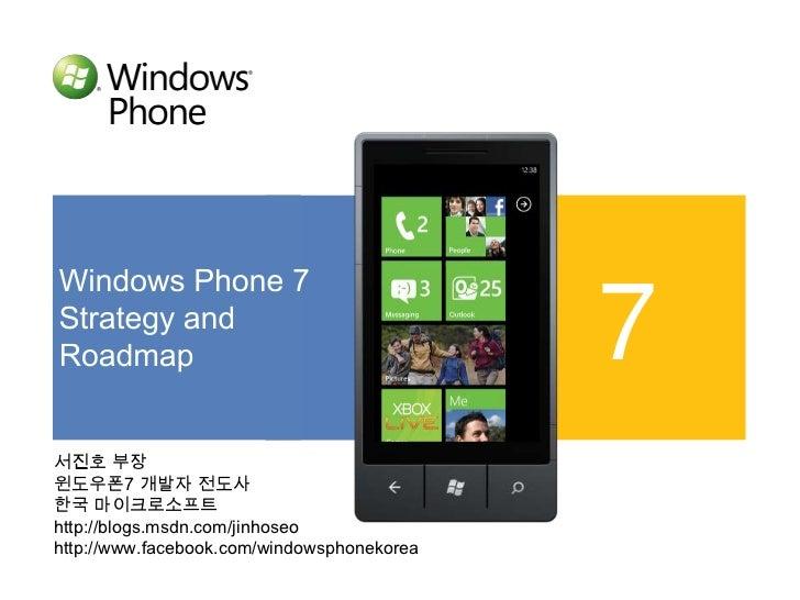 Windows Phone 7<br />Strategy and <br />Roadmap<br />7<br />서진호 부장<br />윈도우폰7 개발자 전도사<br />한국 마이크로소프트<br />http://blogs.ms...
